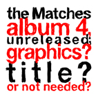 matches: The Matches Album 4, Unreleased; Graphics? Title? Or Not Needed?