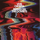 vhs or beta: Bring On The Comets