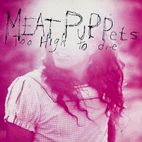 Meat Puppets: Too High To Die